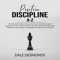Positive Discipline A-Z: The Ultimate Guide to Using the Power of Self- Discipline to Achieve Success, Learn How To Use Fun and Positive Discipline Methods to Accomplish Unstoppable Productivity and Success - Dale Desmonds