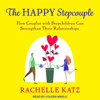 The Happy Stepcouple: How Couples with Stepchildren Can Strengthen Their Relationships - Rachelle Katz