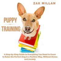 Puppy Training: A Step-by-Step Guide to Everything You Need to Know to Raise the Perfect Dog in a Positive Way, Without Stress and Anxiety - Zak Millan