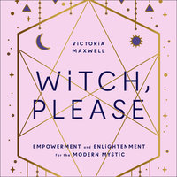 Witch, Please: Empowerment and Enlightenment for the Modern Mystic - Victoria Maxwell