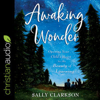 Awaking Wonder: Opening Your Child's Heart to the Beauty of Learning - Sally Clarkson