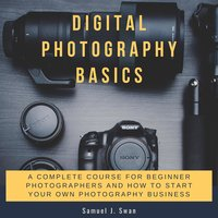 Digital Photography Basics: A Complete Course for Beginner Photographers and How to Start Your Own Photography Business - Samuel J. Swan