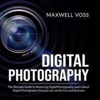 Digital Photography: The Ultimate Guide to Mastering Digital Photography - Maxwell Voss
