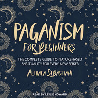 Paganism for Beginners: The Complete Guide to Nature-Based Spirituality for Every New Seeker - Althaea Sebastiani