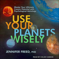 Use Your Planets Wisely: Master Your Ultimate Cosmic Potential with Psychological Astrology - Jennifer Freed