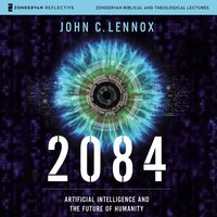 2084: Audio Lectures – Artificial Intelligence and the Future of Humanity - John C. Lennox