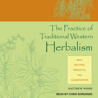 The Practice of Traditional Western Herbalism: Basic Doctrine, Energetics, and Classification - Matthew Wood