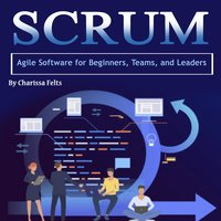 Scrum: Agile Software for Beginners, Teams, and Leaders - Charissa Felts