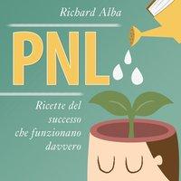 PNL. Ricette del successo che funzionano davvero - Richard Alba