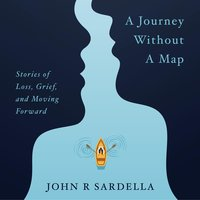 A Journey Without a Map: Stories of Loss, Grief, and Moving Forward - John R Sardella