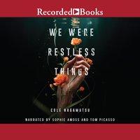 We Were Restless Things - Cole Nagamatsu