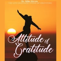 Attitude Of Gratitude: The Life Changing Power Of Gratitude - Dr. Mike Steves