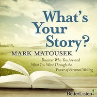 What's Your Story? Discover Who You Are and What You Want Through the Power of Personal Writing - Mark Matousek