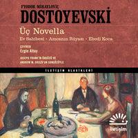 Üç Novella: Ev Sahibesi, Amcanın Rüyası, Ebedi Koca - Fyodor Dostoyevski