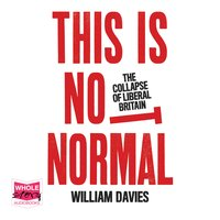 This is Not Normal: The Collapse of Liberal Britain - William Davies