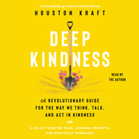 Deep Kindness: A Revolutionary Guide for the Way We Think, Talk, and Act in Kindness - Houston Kraft