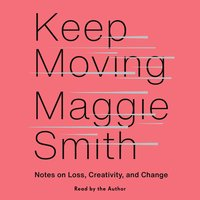 Keep Moving: Notes on Loss, Creativity, and Change - Maggie Smith