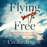 Flying Free: My Victory over Fear to Become the First Latina Pilot on the US Aerobatic Team - Cecilia Aragon