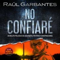 No confiaré: Un relato policíaco de asesinatos, misterio y conspiraciones - Raúl Garbantes
