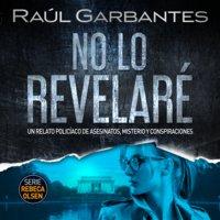 No lo revelaré: Un relato policíaco de asesinatos, misterio y conspiraciones - Raúl Garbantes