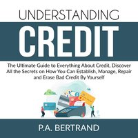 Understanding Credit: The Ultimate Guide to Everything About Credit, Discover All the Secrets on How You Can Establish, Manage, Repair and Erase Bad Credit By Yourself - P.A. Bertrand