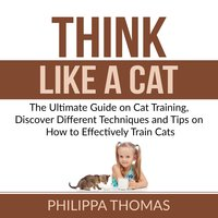 Think Like a Cat: The Ultimate Guide on Cat Training, Discover Different Techniques and Tips on How to Effectively Train Cats - Philippa Thomas