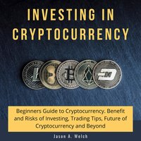 Investing in Cryptocurrency: Beginners Guide to Cryptocurrency. Benefit and Risks of Investing, Trading Tips, Future of Cryptocurrency and Beyond - Jason A. Welch