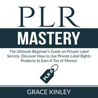 PLR Mastery: The Ultimate Beginner's Guide on Private Label Secrets, Discover How to Use Private Label Rights Products to Earn A Ton of Money! - Grace Kinley