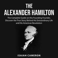 The Alexander Hamilton: The Complete Guide on this Founding Founder, Discover the True Story Behind His Extraordinary Life and His American Revolution - Isaiah Cameron