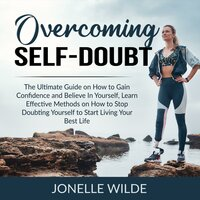 Overcoming Self-Doubt: The Ultimate Guide on How to Gain Confidence and Believe In Yourself, Learn Effective Methods on How to Stop Doubting Yourself to Start Living Your Best Life - Jonelle Wilde