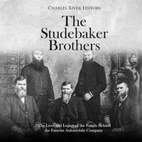 The Studebaker Brothers: The Lives and Legacy of the Family Behind the Famous Automobile Company - Charles River Editors