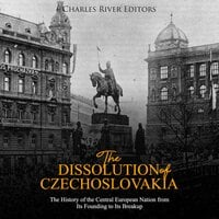 The Dissolution of Czechoslovakia: The History of the Central European Nation from Its Founding to Its Breakup - Charles River Editors