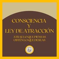 Consciencia y Ley de atracción: Atrae lo que piensas, obtén lo que deseas - LIBROTEKA