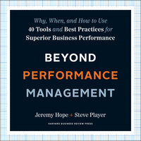 Beyond Performance Management: Why, When, and How to Use 40 Tools and Best Practices for Superior Business Performance - Jeremy Hope, Steve Player