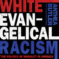 White Evangelical Racism: The Politics of Morality in America - Anthea Butler