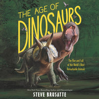The Age of Dinosaurs: The Rise and Fall of the World's Most Remarkable Animals - Steve Brusatte