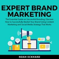 Expert Brand Marketing: The Essential Guide on Successful Branding, Discover How to Successfully Market Your Brand Using Content Marketing and Social Media Strategy That Works - Noah Eckhard