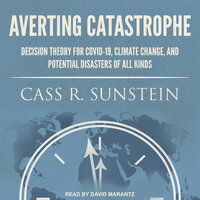 Averting Catastrophe: Decision Theory for COVID-19, Climate Change, and Potential Disasters of All Kinds - Cass R. Sunstein