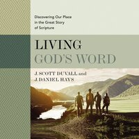 Living God's Word, Second Edition: Discovering Our Place in the Great Story of Scripture - J. Daniel Hays, J. Scott Duvall