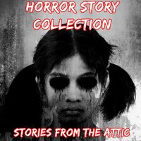 Horror Story Collection: 10 Short Horror Stories - Stories From The Attic