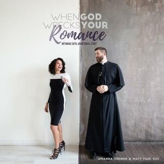 When God Wrecks Your Romance: Orthodox Faith, Unorthodox