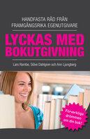 Lyckas med bokutgivning - Handfasta råd från framgångsrika egenutgivare - Lars Rambe, Ann Ljungberg, Sölve Dahlgren