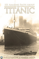 101 Amazing Facts about the Titanic - Jack Goldstein, Frankie Taylor