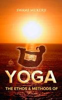 The Ethos and Methods of Yoga - Swami Mukerji