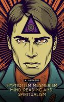 Hypnotism, Mesmerism, Mind-Reading and Spiritualism - A. Alpheus