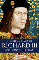The Life and Times of Richard III - Anthony Cheetham
