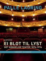 Ei blot til lyst: Det Kongelige Teater 1874-1974 - Palle Lauring