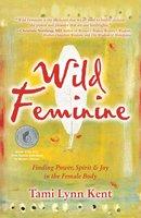 Wild Feminine: Finding Power, Spirit & Joy in the Female Body - Tami Lynn Kent