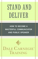 Stand and Deliver: How to Become a Masterful Communicator and Public Speaker - Dale Carnegie Training