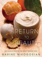 Return to Beauty: Old-World Recipes for Great Radiant Skin - Narine Nikogosian